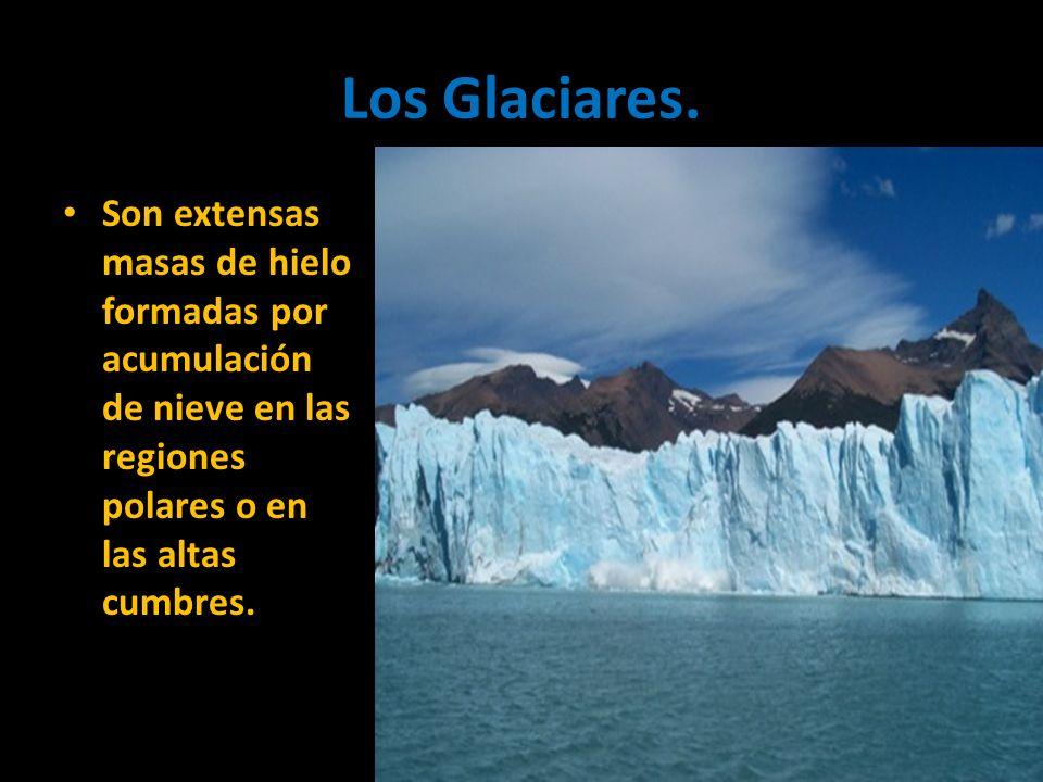 Los Glaciares.Son extensas masas de hielo formadas por acumulación de nieve en las regiones polares o en las altas cumbres.