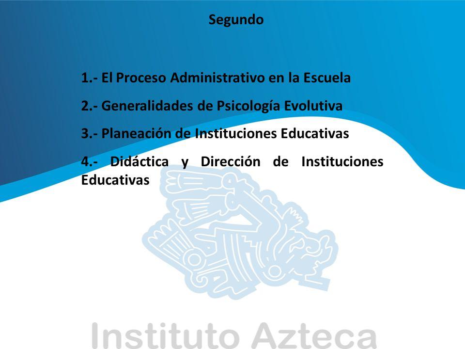 Segundo 1.- El Proceso Administrativo en la Escuela. 2.- Generalidades de Psicología Evolutiva. 3.- Planeación de Instituciones Educativas.