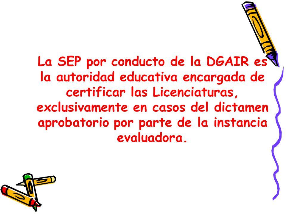 La SEP por conducto de la DGAIR es la autoridad educativa encargada de certificar las Licenciaturas, exclusivamente en casos del dictamen aprobatorio por parte de la instancia evaluadora.