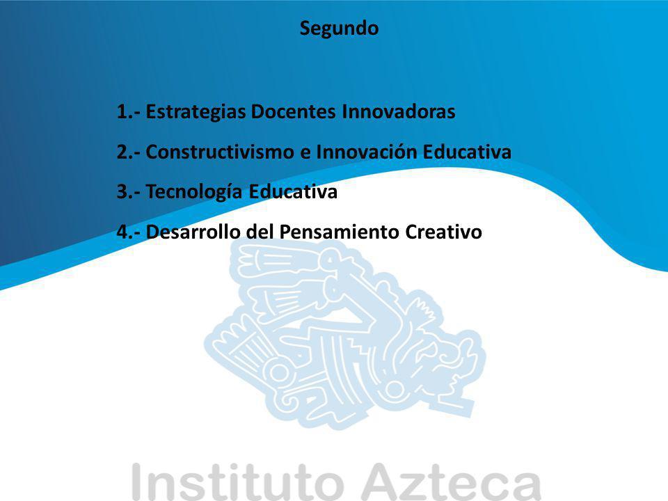 Segundo 1.- Estrategias Docentes Innovadoras. 2.- Constructivismo e Innovación Educativa. 3.- Tecnología Educativa.