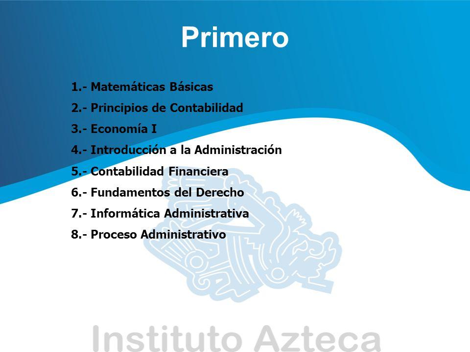 Primero 1.- Matemáticas Básicas 2.- Principios de Contabilidad