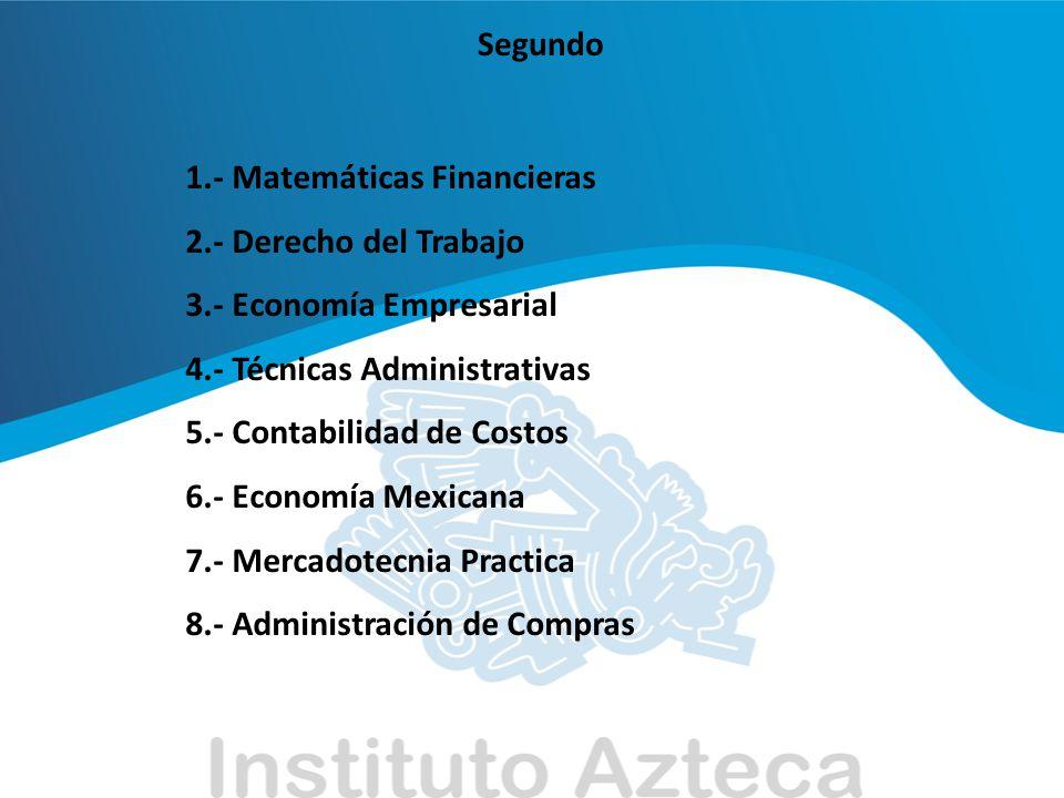 Segundo 1.- Matemáticas Financieras. 2.- Derecho del Trabajo. 3.- Economía Empresarial. 4.- Técnicas Administrativas.