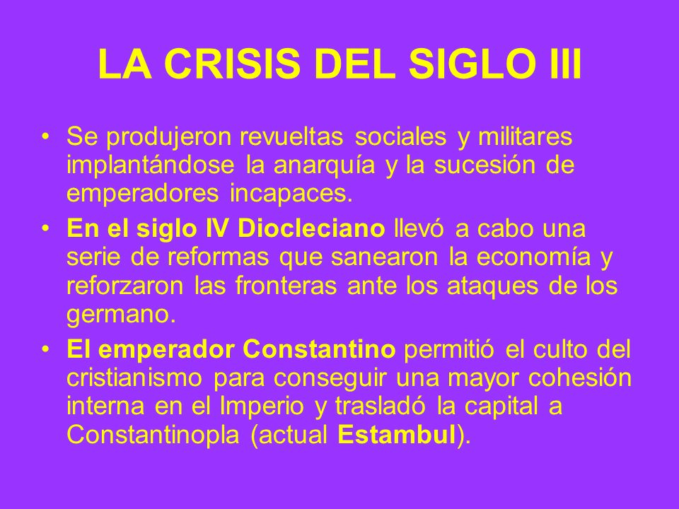 LA CRISIS DEL SIGLO III Se produjeron revueltas sociales y militares implantándose la anarquía y la sucesión de emperadores incapaces.