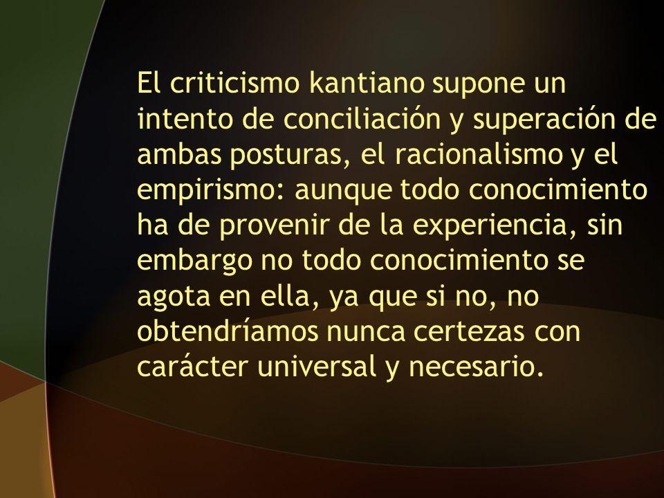El criticismo kantiano supone un intento de conciliación y superación de ambas posturas, el racionalismo y el empirismo: aunque todo conocimiento ha de provenir de la experiencia, sin embargo no todo conocimiento se agota en ella, ya que si no, no obtendríamos nunca certezas con carácter universal y necesario.
