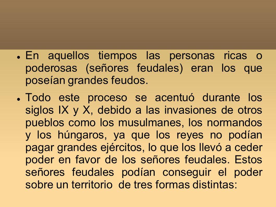 En aquellos tiempos las personas ricas o poderosas (señores feudales) eran los que poseían grandes feudos.