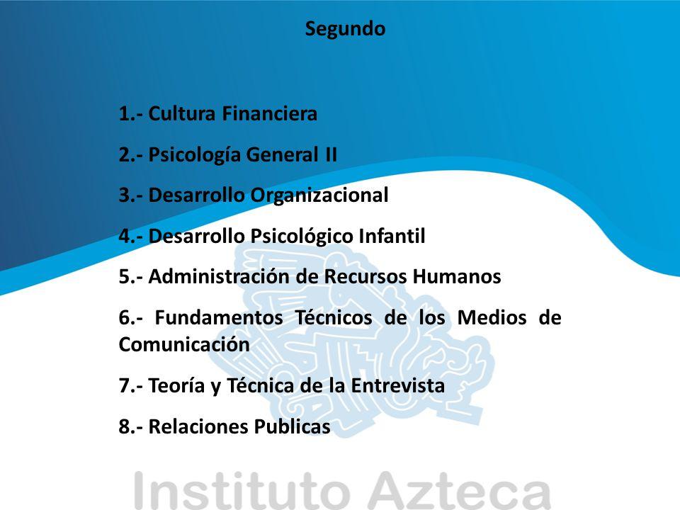 Segundo 1.- Cultura Financiera. 2.- Psicología General II. 3.- Desarrollo Organizacional. 4.- Desarrollo Psicológico Infantil.