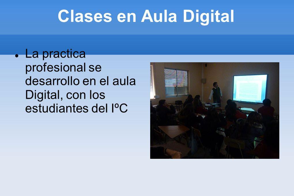 Clases en Aula Digital La practica profesional se desarrollo en el aula Digital, con los estudiantes del IºC.