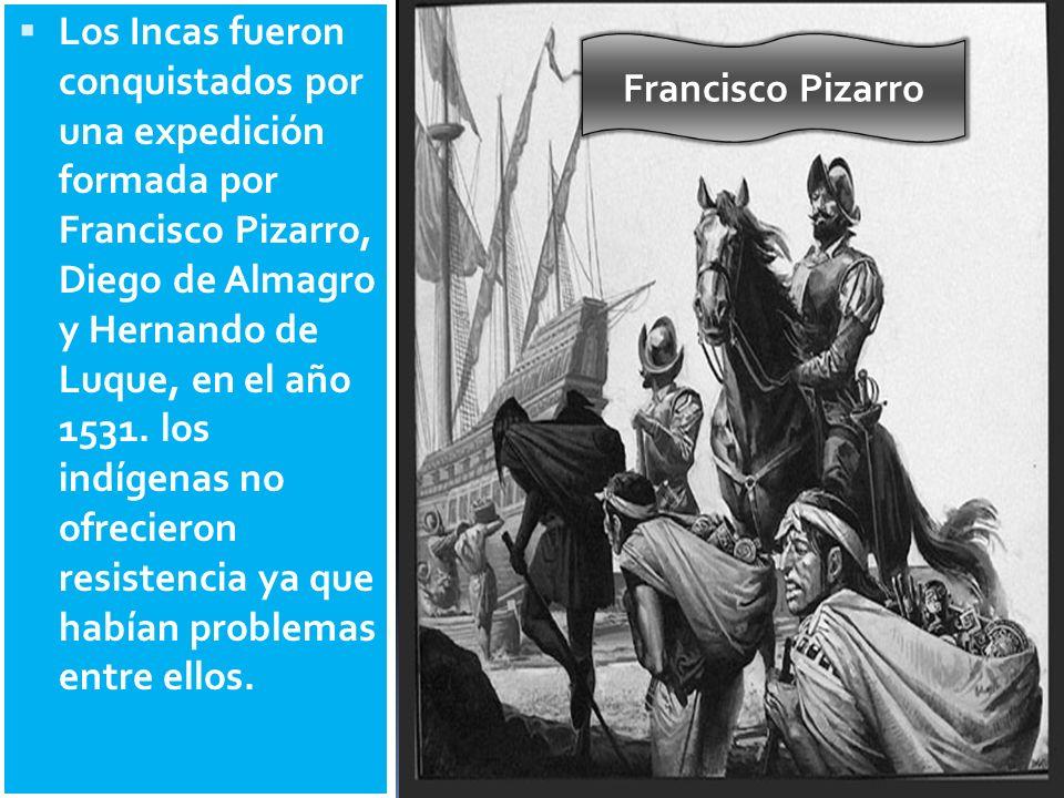 Los Incas fueron conquistados por una expedición formada por Francisco Pizarro, Diego de Almagro y Hernando de Luque, en el año 1531. los indígenas no ofrecieron resistencia ya que habían problemas entre ellos.