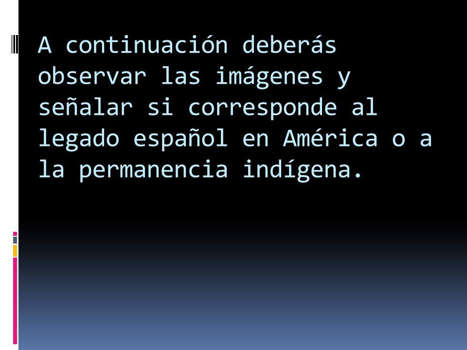 A continuación deberás observar las imágenes y señalar si corresponde al legado español en América o a la permanencia indígena.