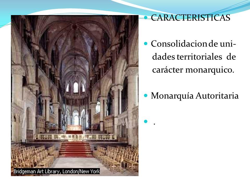 CARACTERISTICAS Consolidacion de uni- dades territoriales de. carácter monarquico. Monarquía Autoritaria.