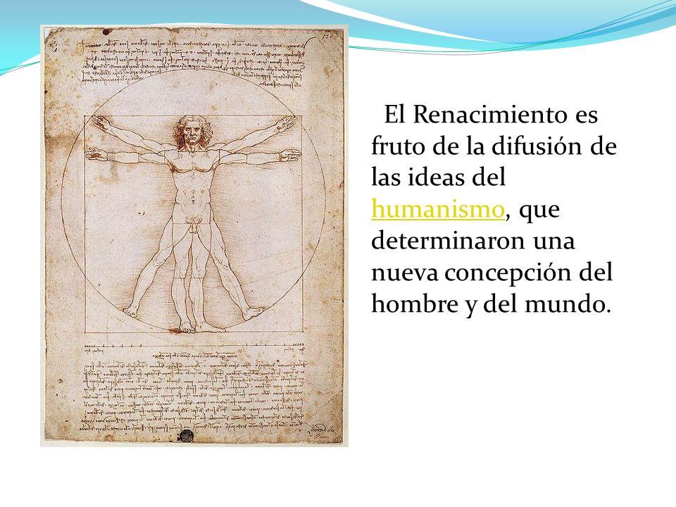 El Renacimiento es fruto de la difusión de las ideas del humanismo, que determinaron una nueva concepción del hombre y del mundo.