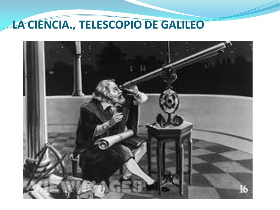 LA CIENCIA., TELESCOPIO DE GALILEO