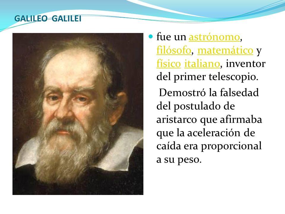 GALILEO GALILEI fue un astrónomo, filósofo, matemático y físico italiano, inventor del primer telescopio.
