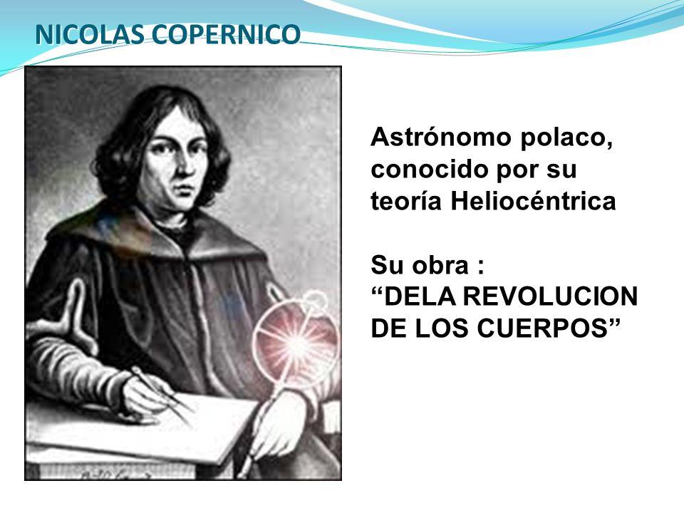 NICOLAS COPERNICO Astrónomo polaco, conocido por su teoría Heliocéntrica. Su obra : DELA REVOLUCION.