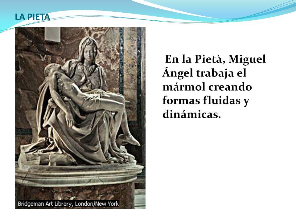 LA PIETA En la Pietà, Miguel Ángel trabaja el mármol creando formas fluidas y dinámicas.