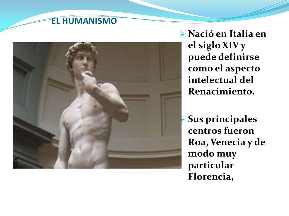 EL HUMANISMO Nació en Italia en el siglo XIV y puede definirse como el aspecto intelectual del Renacimiento.