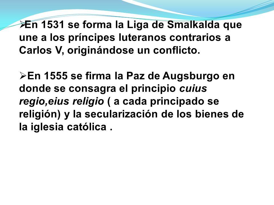 En 1531 se forma la Liga de Smalkalda que une a los príncipes luteranos contrarios a Carlos V, originándose un conflicto.