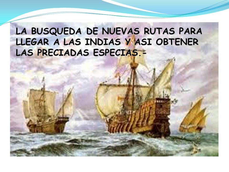 LA BUSQUEDA DE NUEVAS RUTAS PARA LLEGAR A LAS INDIAS Y ASI OBTENER LAS PRECIADAS ESPECIAS.-