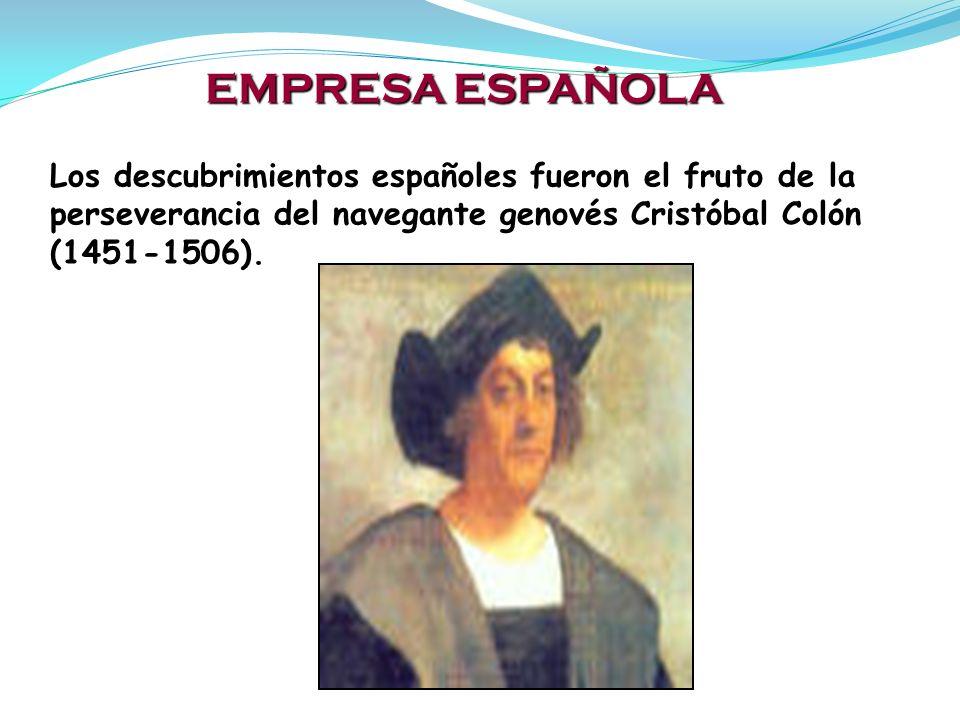 EMPRESA ESPAÑOLA Los descubrimientos españoles fueron el fruto de la perseverancia del navegante genovés Cristóbal Colón (1451-1506).