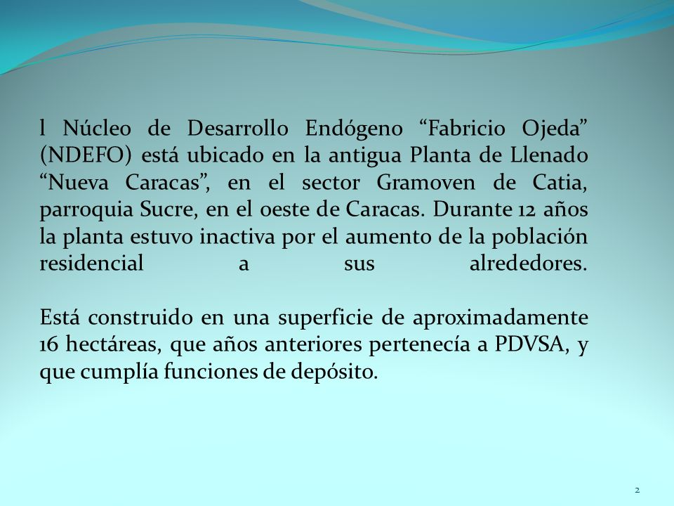l Núcleo de Desarrollo Endógeno Fabricio Ojeda (NDEFO) está ubicado en la antigua Planta de Llenado Nueva Caracas , en el sector Gramoven de Catia, parroquia Sucre, en el oeste de Caracas.