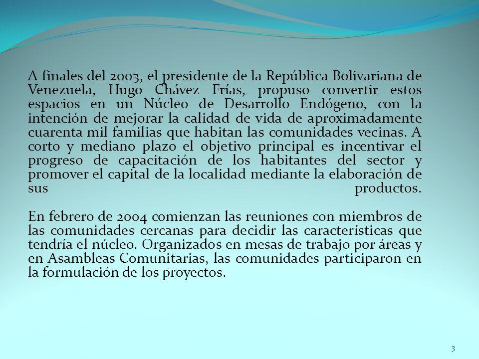 A finales del 2003, el presidente de la República Bolivariana de Venezuela, Hugo Chávez Frías, propuso convertir estos espacios en un Núcleo de Desarrollo Endógeno, con la intención de mejorar la calidad de vida de aproximadamente cuarenta mil familias que habitan las comunidades vecinas. A corto y mediano plazo el objetivo principal es incentivar el progreso de capacitación de los habitantes del sector y promover el capital de la localidad mediante la elaboración de sus productos. En febrero de 2004 comienzan las reuniones con miembros de las comunidades cercanas para decidir las características que tendría el núcleo. Organizados en mesas de trabajo por áreas y en Asambleas Comunitarias, las comunidades participaron en la formulación de los proyectos.
