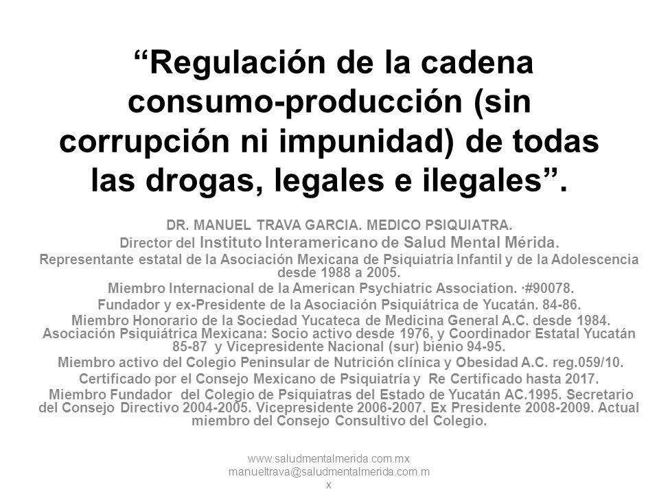 Regulación de la cadena consumo-producción (sin corrupción ni impunidad) de todas las drogas, legales e ilegales .