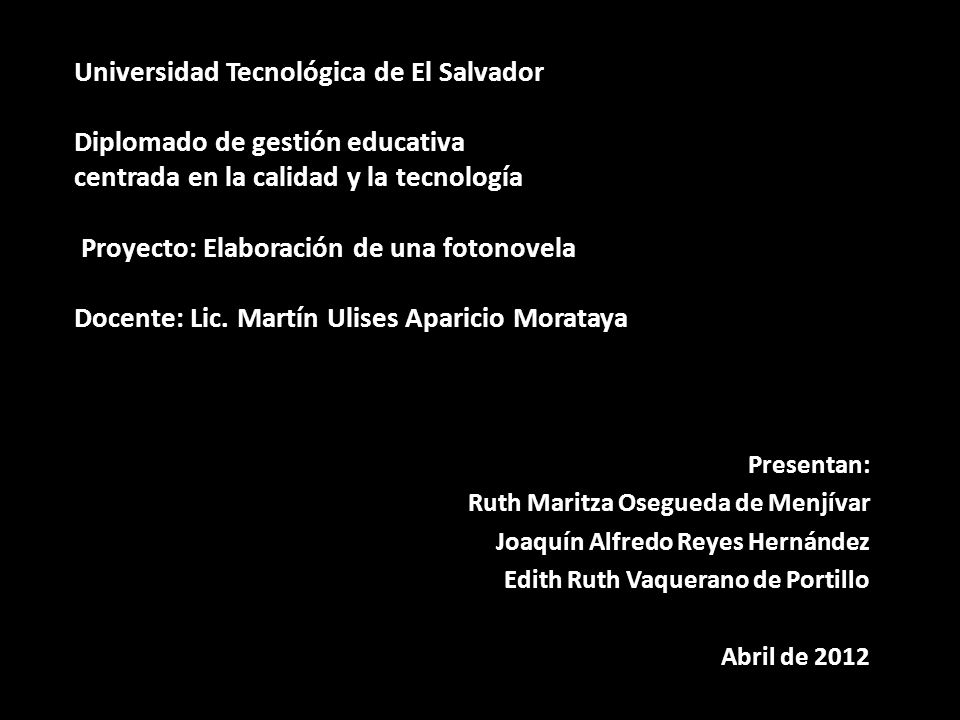 Universidad Tecnológica de El Salvador Diplomado de gestión educativa centrada en la calidad y la tecnología Proyecto: Elaboración de una fotonovela Docente: Lic. Martín Ulises Aparicio Morataya