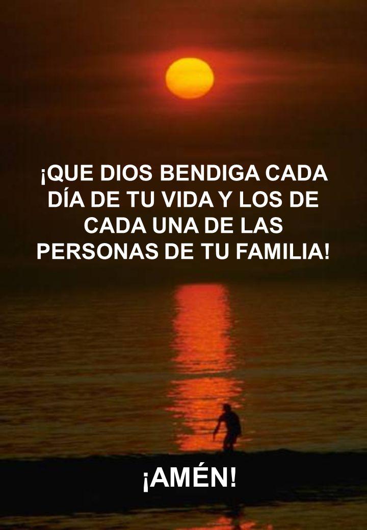 ¡QUE DIOS BENDIGA CADA DÍA DE TU VIDA Y LOS DE CADA UNA DE LAS PERSONAS DE TU FAMILIA!
