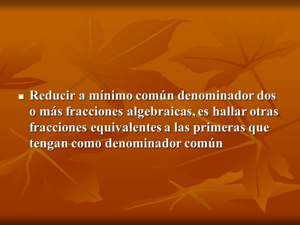 Reducir a mínimo común denominador dos o más fracciones algebraicas, es hallar otras fracciones equivalentes a las primeras que tengan como denominador común