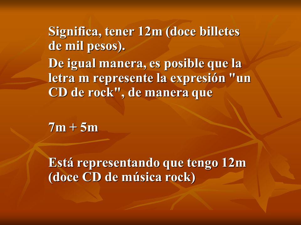 Significa, tener 12m (doce billetes de mil pesos).