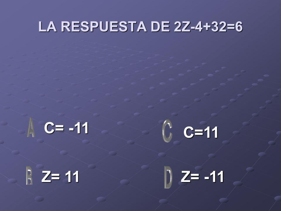 LA RESPUESTA DE 2Z-4+32=6 C= -11 C=11 Z= 11 Z= -11