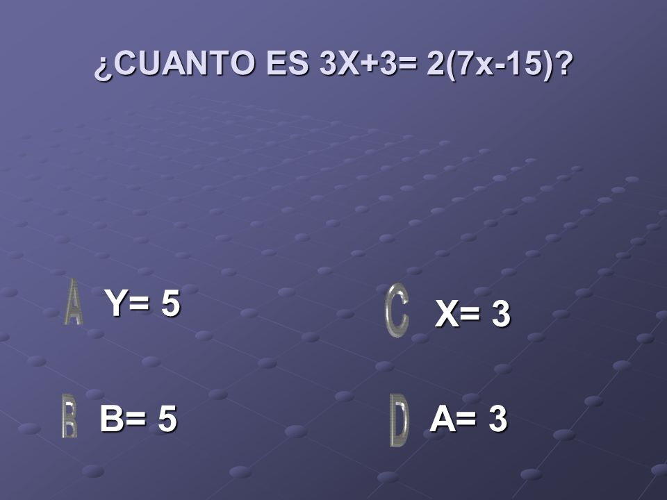 ¿CUANTO ES 3X+3= 2(7x-15) Y= 5 X= 3 B= 5 A= 3