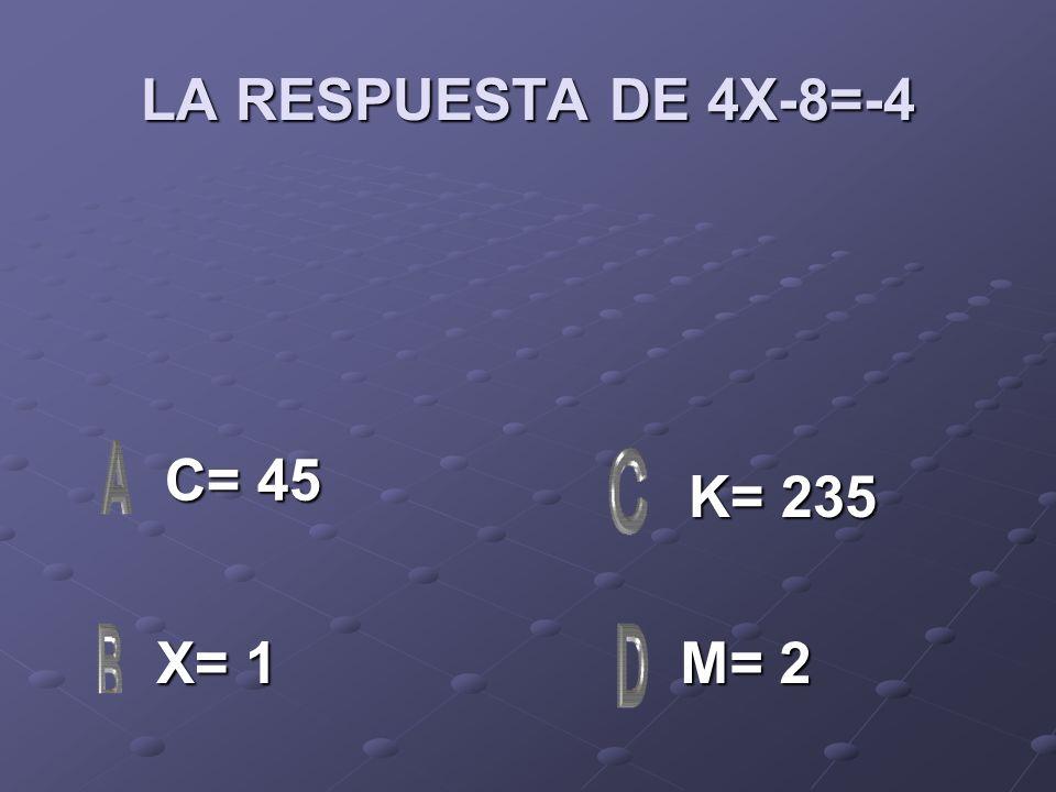 LA RESPUESTA DE 4X-8=-4 C= 45 K= 235 X= 1 M= 2