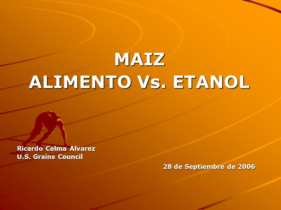 MAIZ ALIMENTO Vs. ETANOL Ricardo Celma Alvarez U.S. Grains Council