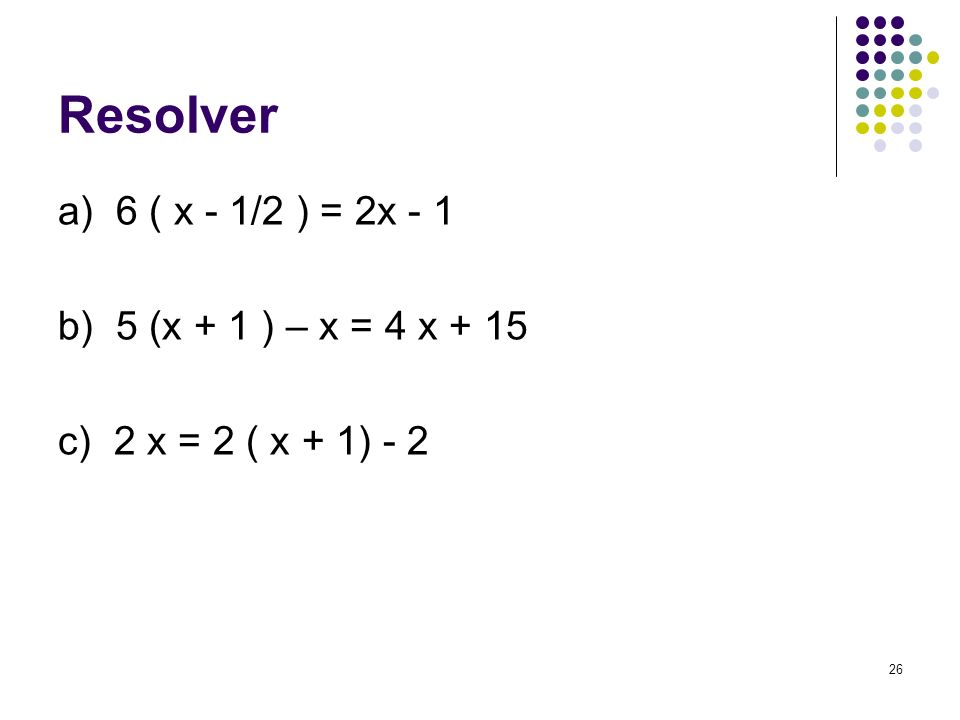 Resolver a) 6 ( x - 1/2 ) = 2x - 1 b) 5 (x + 1 ) – x = 4 x + 15