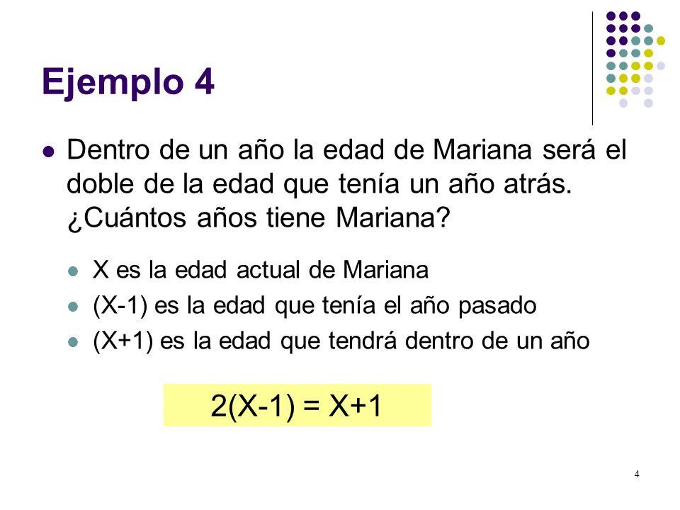 Ejemplo 4 Dentro de un año la edad de Mariana será el doble de la edad que tenía un año atrás. ¿Cuántos años tiene Mariana