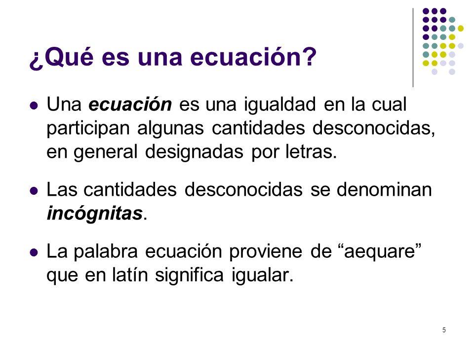 ¿Qué es una ecuación Una ecuación es una igualdad en la cual participan algunas cantidades desconocidas, en general designadas por letras.