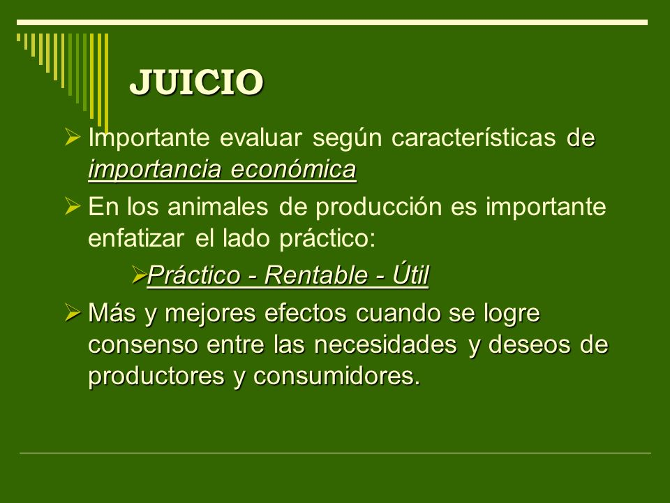 JUICIO Importante evaluar según características de importancia económica. En los animales de producción es importante enfatizar el lado práctico: