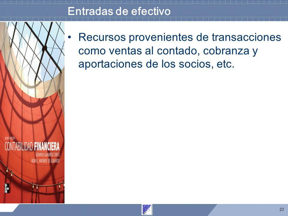 Entradas de efectivo Recursos provenientes de transacciones como ventas al contado, cobranza y aportaciones de los socios, etc.