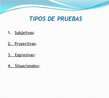 TIPOS DE PRUEBAS Subjetivas: 2. Proyectivas: 3. Expresivas: