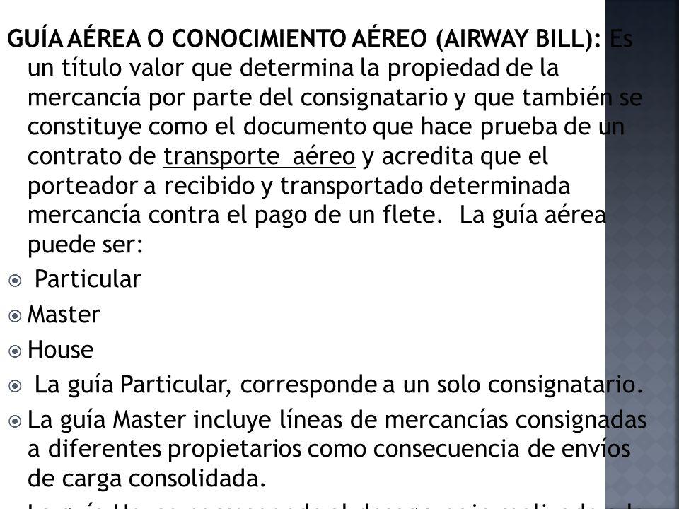 GUÍA AÉREA O CONOCIMIENTO AÉREO (AIRWAY BILL): Es un título valor que determina la propiedad de la mercancía por parte del consignatario y que también se constituye como el documento que hace prueba de un contrato de transporte aéreo y acredita que el porteador a recibido y transportado determinada mercancía contra el pago de un flete. La guía aérea puede ser: