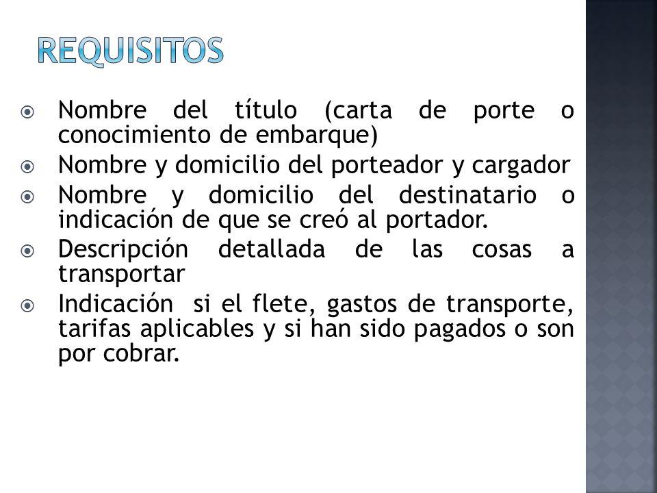 requisitos Nombre del título (carta de porte o conocimiento de embarque) Nombre y domicilio del porteador y cargador.