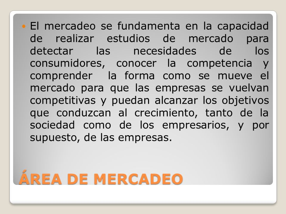 El mercadeo se fundamenta en la capacidad de realizar estudios de mercado para detectar las necesidades de los consumidores, conocer la competencia y comprender la forma como se mueve el mercado para que las empresas se vuelvan competitivas y puedan alcanzar los objetivos que conduzcan al crecimiento, tanto de la sociedad como de los empresarios, y por supuesto, de las empresas.