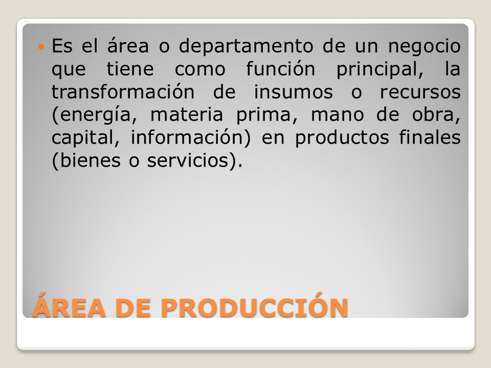 Es el área o departamento de un negocio que tiene como función principal, la transformación de insumos o recursos (energía, materia prima, mano de obra, capital, información) en productos finales (bienes o servicios).