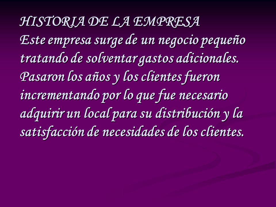 HISTORIA DE LA EMPRESA Este empresa surge de un negocio pequeño tratando de solventar gastos adicionales.
