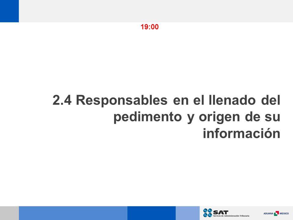 19:00 2.4 Responsables en el llenado del pedimento y origen de su información