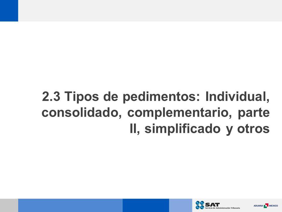 2.3 Tipos de pedimentos: Individual, consolidado, complementario, parte II, simplificado y otros