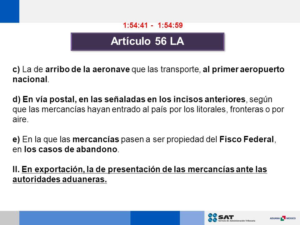 1:54:41 - 1:54:59 Artículo 56 LA. c) La de arribo de la aeronave que las transporte, al primer aeropuerto nacional.