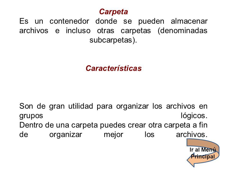 Carpeta Es un contenedor donde se pueden almacenar archivos e incluso otras carpetas (denominadas subcarpetas). Características Son de gran utilidad para organizar los archivos en grupos lógicos. Dentro de una carpeta puedes crear otra carpeta a fin de organizar mejor los archivos.