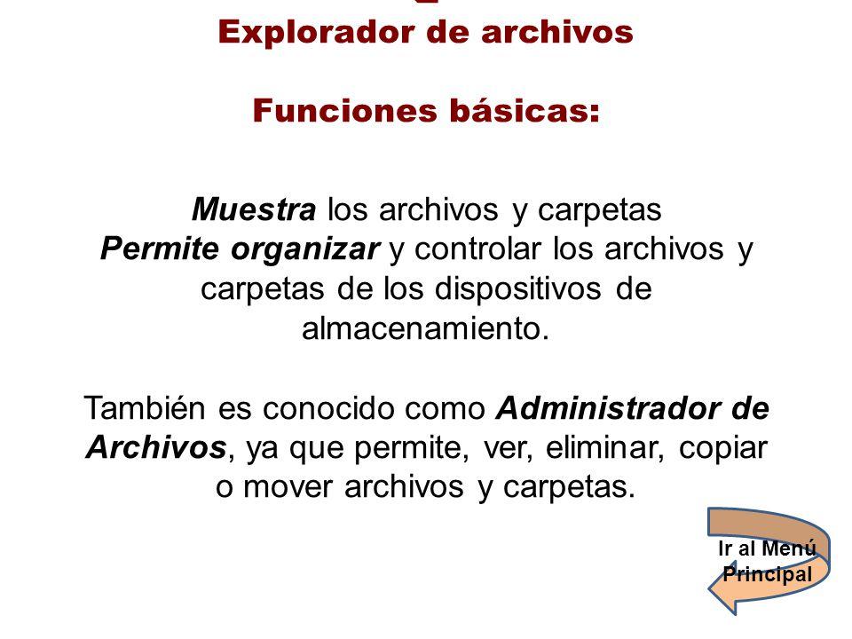 Explorador de archivos Funciones básicas: Muestra los archivos y carpetas Permite organizar y controlar los archivos y carpetas de los dispositivos de almacenamiento. También es conocido como Administrador de Archivos, ya que permite, ver, eliminar, copiar o mover archivos y carpetas.